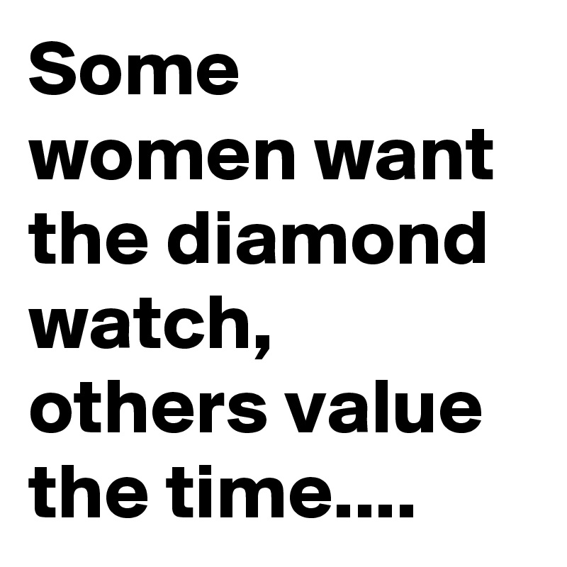 Some women want the diamond watch, others value the time....