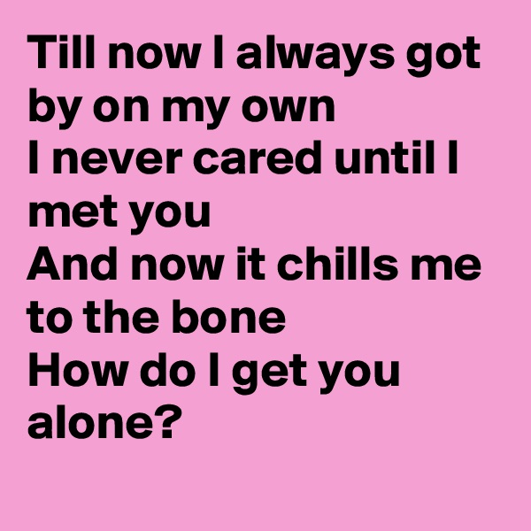 Till now I always got by on my own I never cared until I met you And now it chills me to the bone  How do I get you alone?
