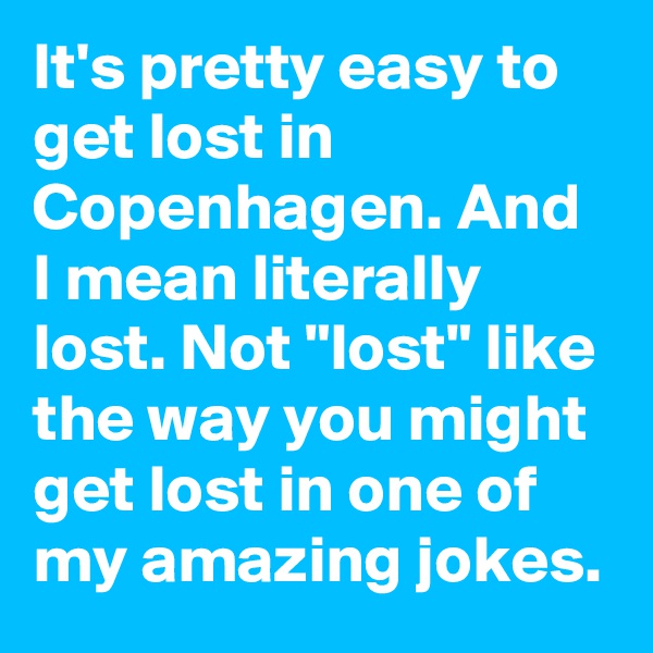 "It's pretty easy to get lost in Copenhagen. And I mean literally lost. Not ""lost"" like the way you might get lost in one of my amazing jokes."
