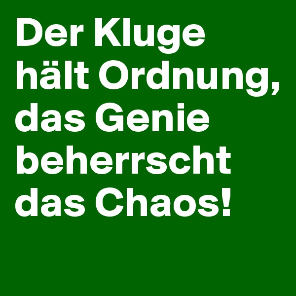 Der Kluge hält Ordnung, das Genie beherrscht das Chaos!