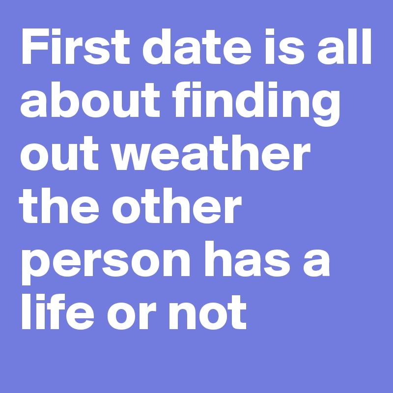 First date is all about finding out weather the other person has a life or not