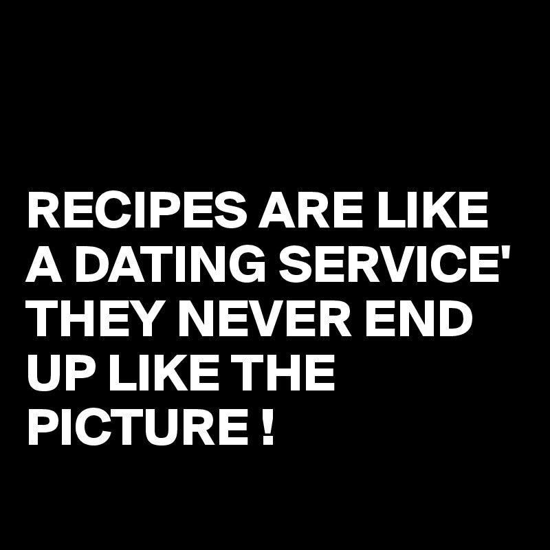 RECIPES ARE LIKE A DATING SERVICE' THEY NEVER END UP LIKE THE PICTURE !