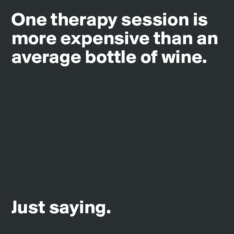 One therapy session is more expensive than an average bottle of wine.         Just saying.
