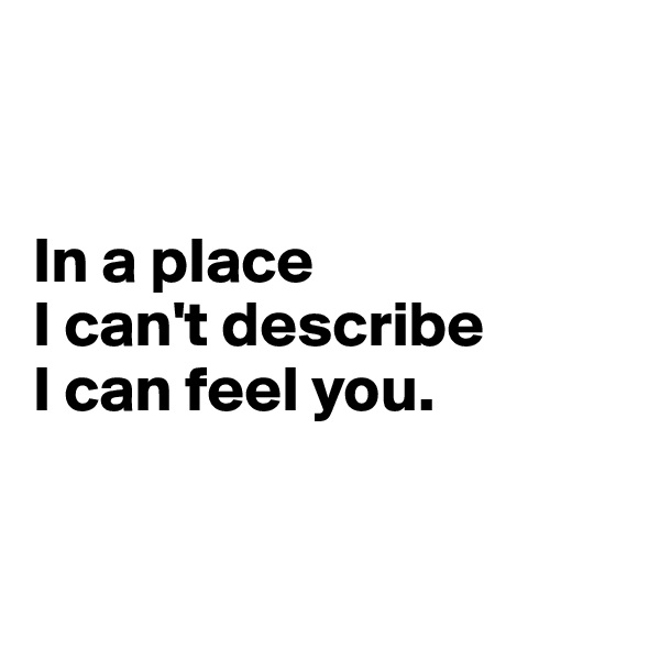 In a place  I can't describe  I can feel you.