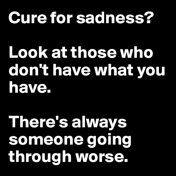 Cure for sadness?   Look at those who don't have what you have.   There's always someone going through worse.