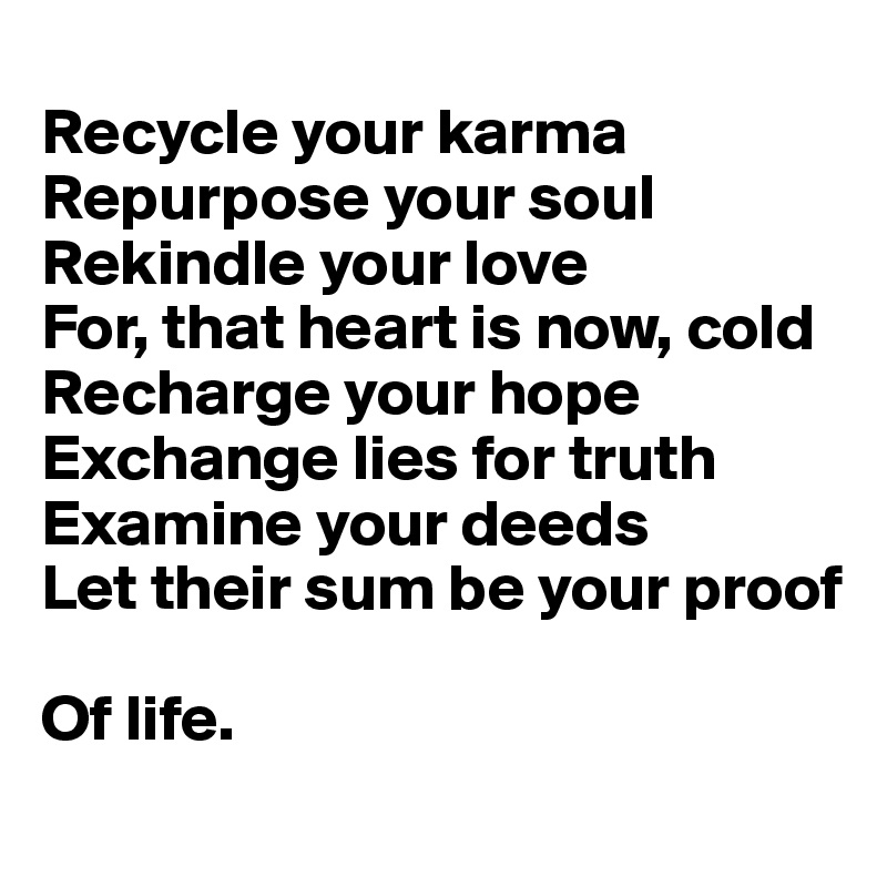 Recycle your karma  Repurpose your soul Rekindle your love For, that heart is now, cold Recharge your hope Exchange lies for truth Examine your deeds Let their sum be your proof  Of life.