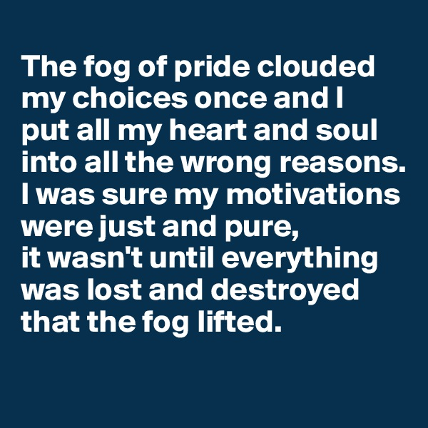The fog of pride clouded my choices once and I  put all my heart and soul into all the wrong reasons. I was sure my motivations were just and pure,  it wasn't until everything was lost and destroyed that the fog lifted.