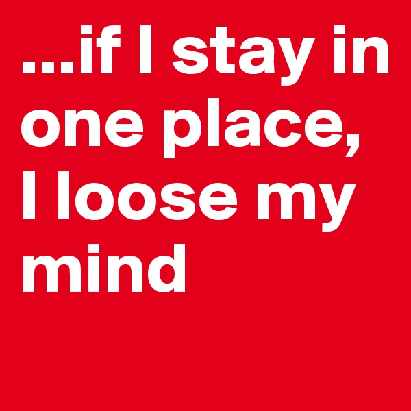 ...if I stay in one place, I loose my mind