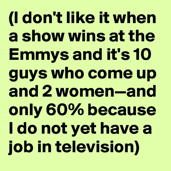 (I don't like it when a show wins at the Emmys and it's 10 guys who come up and 2 women—and only 60% because I do not yet have a job in television)