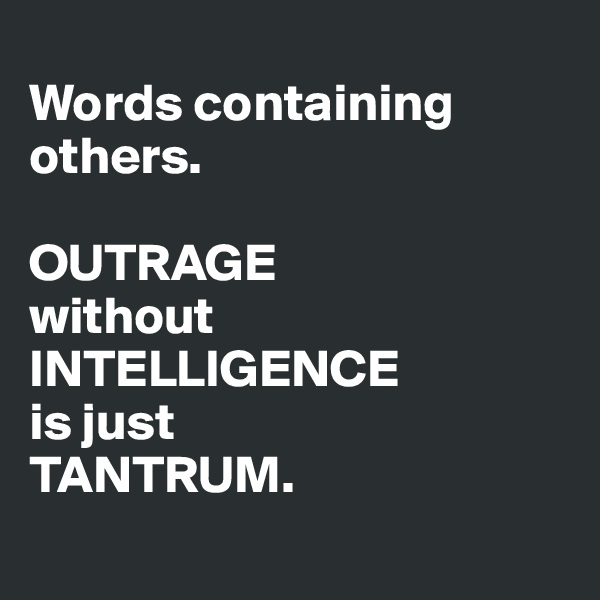 Words containing others.  OUTRAGE without INTELLIGENCE is just TANTRUM.