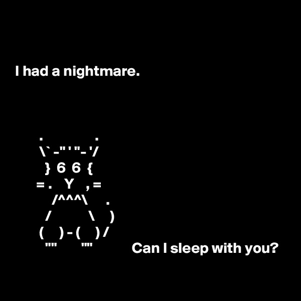 "I had a nightmare.            .                 .         \` -"" ' ""- '/           }  6  6  {        = .    Y    , =             /^^^\      .           /            \     )         (     ) - (     ) /           """"        """"             Can I sleep with you?"