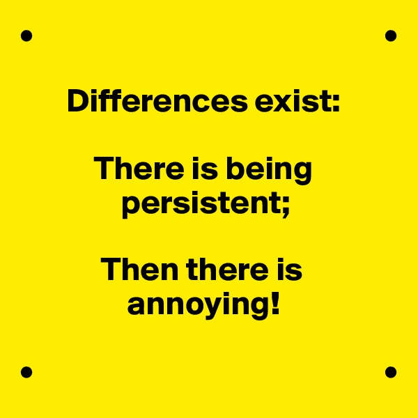 •                                                    •         Differences exist:             There is being                persistent;              Then there is                 annoying!  •                                                    •