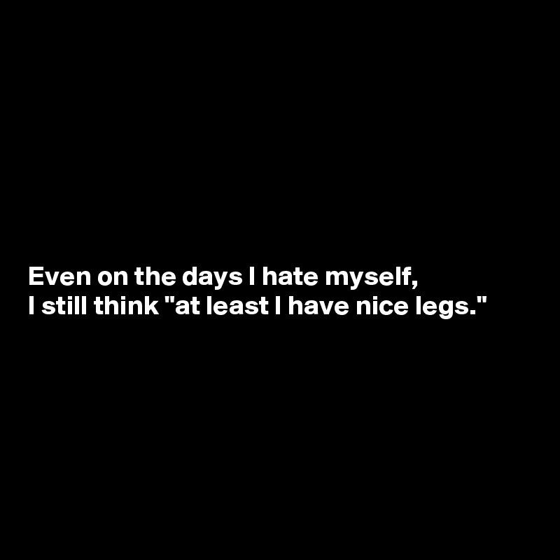 """Even on the days I hate myself,  I still think """"at least I have nice legs."""""""
