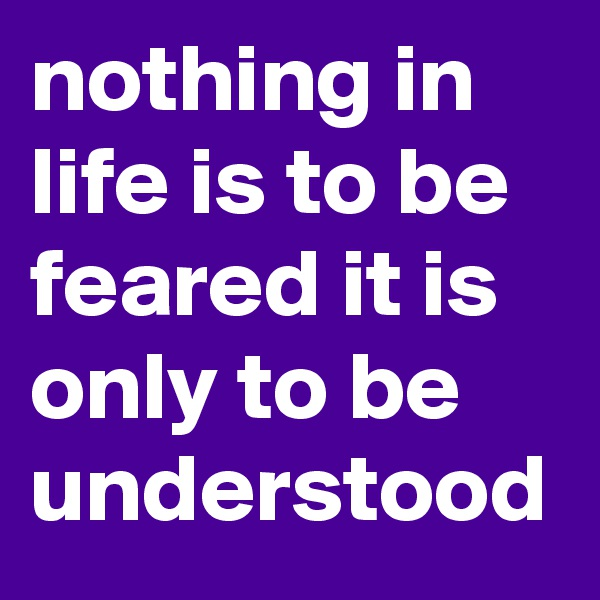 nothing in life is to be feared it is only to be understood