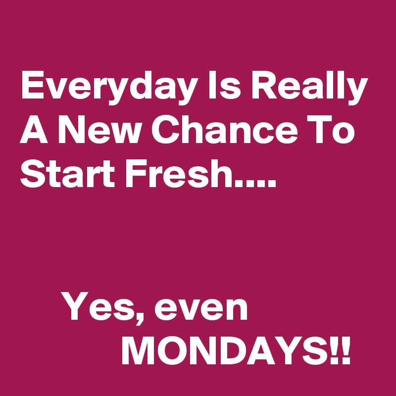 Everyday Is Really A New Chance To Start Fresh....        Yes, even                           MONDAYS!!
