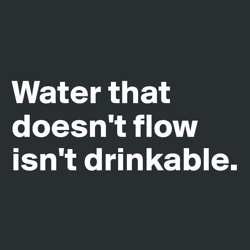 Water that doesn't flow isn't drinkable.
