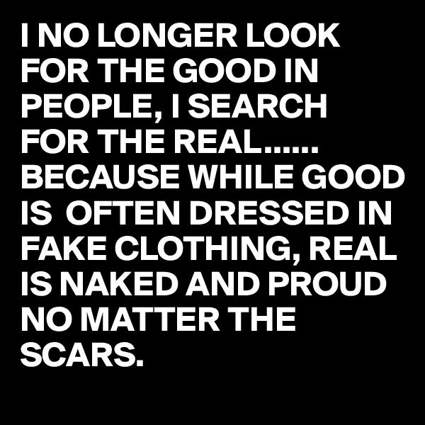 I NO LONGER LOOK FOR THE GOOD IN PEOPLE, I SEARCH FOR THE REAL...... BECAUSE WHILE GOOD IS  OFTEN DRESSED IN FAKE CLOTHING, REAL IS NAKED AND PROUD NO MATTER THE SCARS.