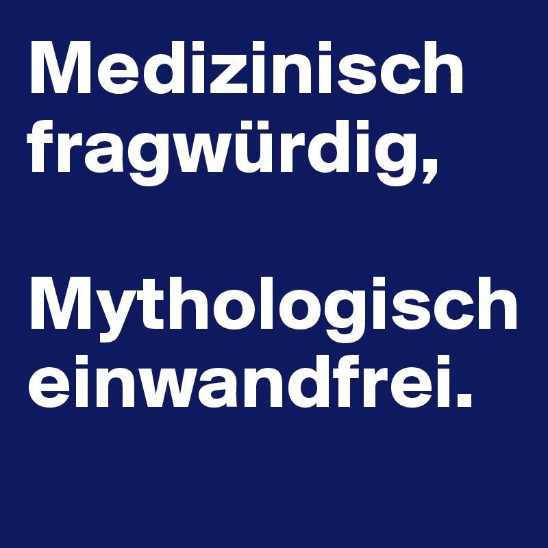 Medizinisch fragwürdig,   Mythologisch einwandfrei.