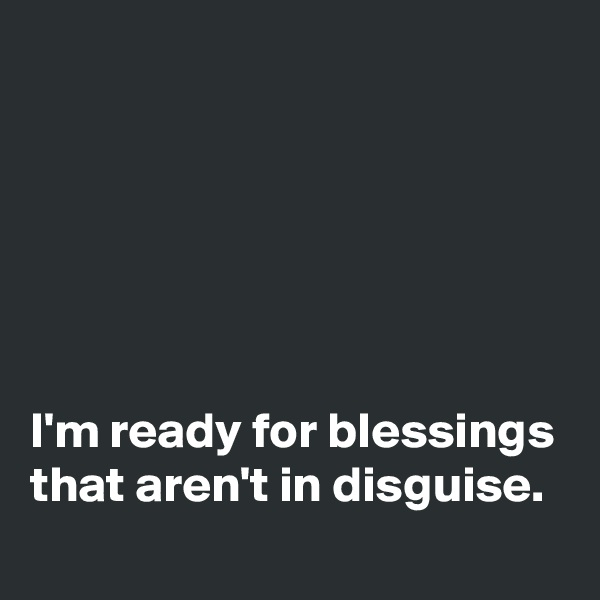 I'm ready for blessings that aren't in disguise.