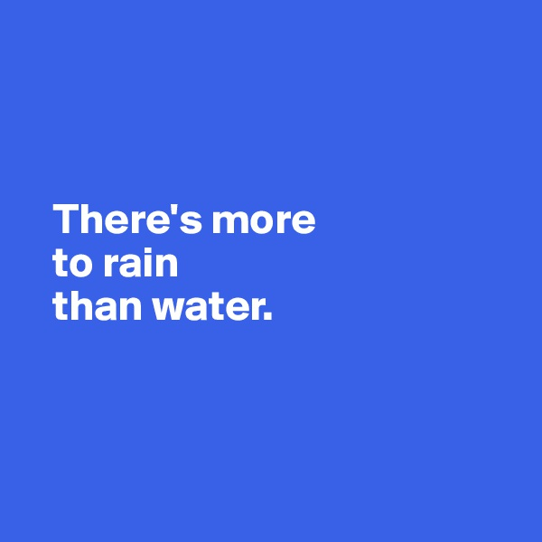There's more     to rain       than water.
