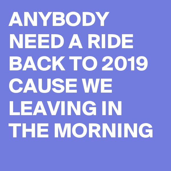ANYBODY NEED A RIDE BACK TO 2019 CAUSE WE LEAVING IN THE MORNING
