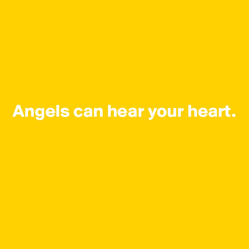 Angels can hear your heart.