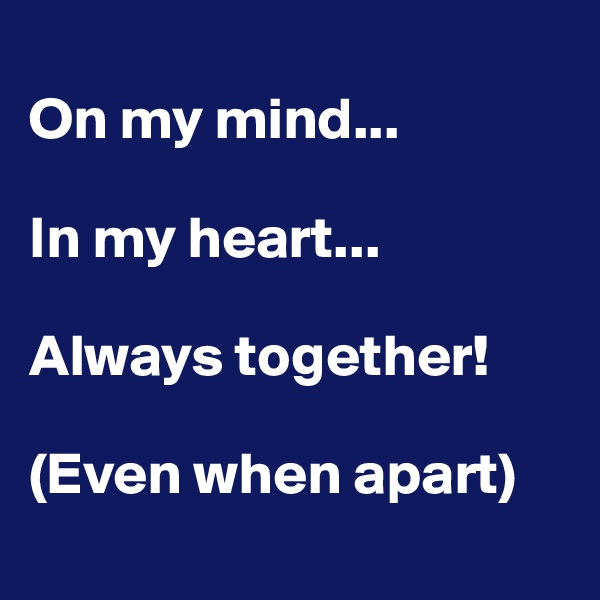 On my mind...  In my heart...  Always together!  (Even when apart)