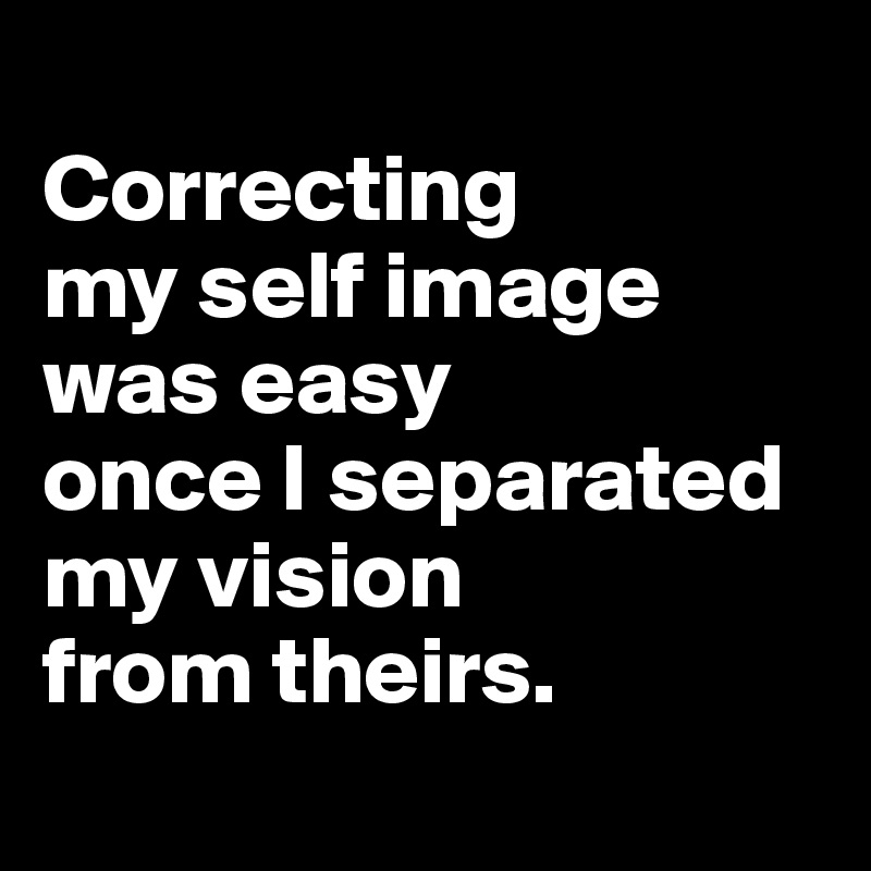 Correcting  my self image  was easy  once I separated  my vision  from theirs.