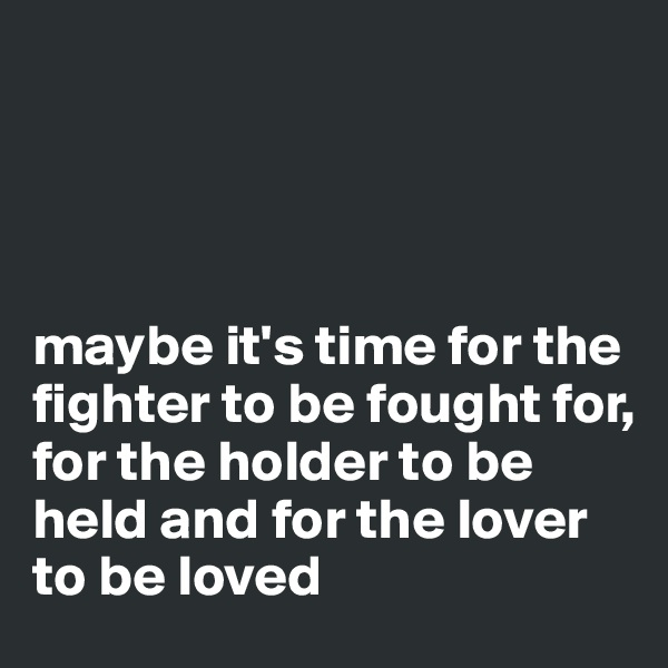 maybe it's time for the fighter to be fought for,  for the holder to be held and for the lover to be loved