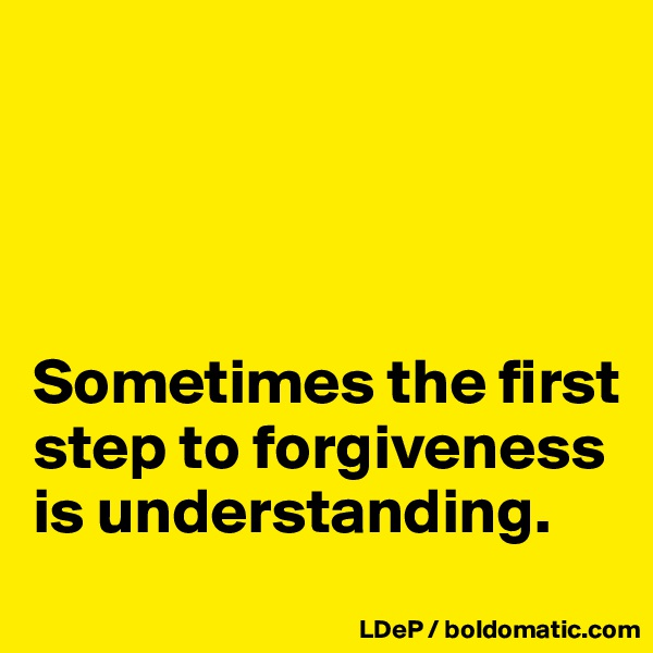 Sometimes the first step to forgiveness is understanding.