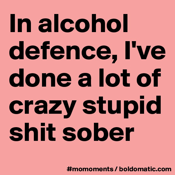 In alcohol defence, I've done a lot of crazy stupid shit sober