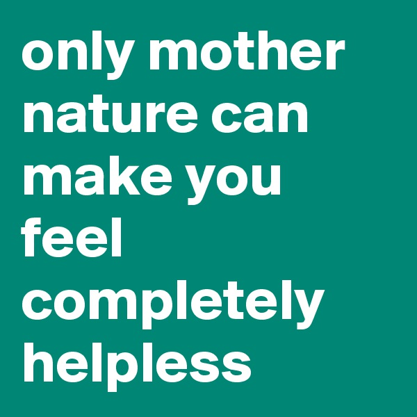 only mother nature can make you feel completely helpless
