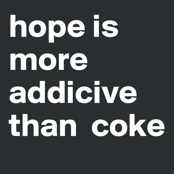 hope is more addicive than  coke