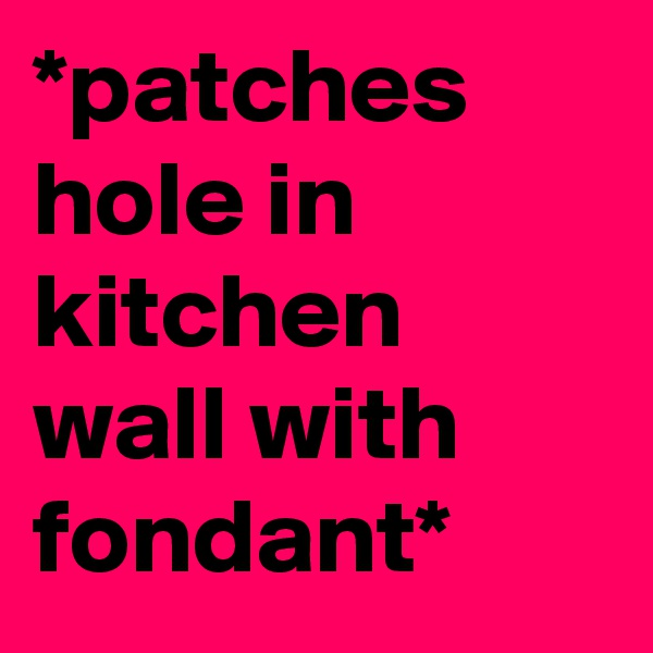 *patches hole in kitchen wall with fondant*