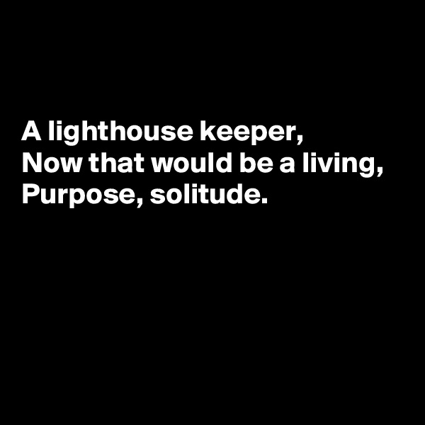 A lighthouse keeper,  Now that would be a living,  Purpose, solitude.