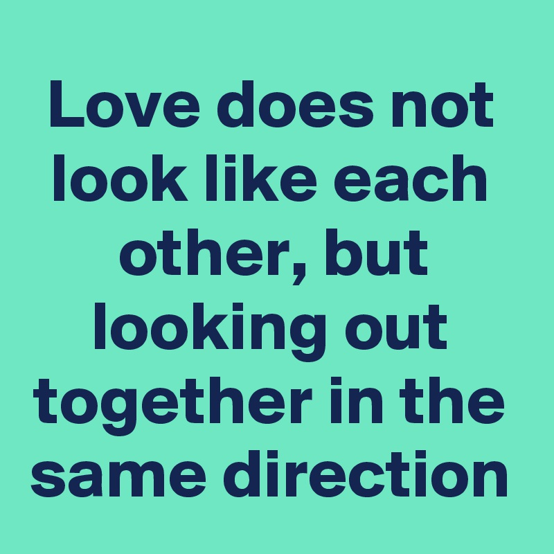 Love does not look like each other, but looking out together in the same direction