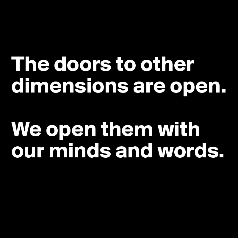 The doors to other dimensions are open.  We open them with our minds and words.