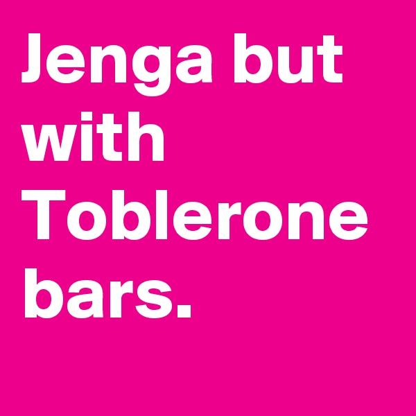 Jenga but with Toblerone bars.