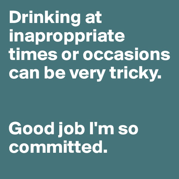 Drinking at inaproppriate times or occasions can be very tricky.   Good job I'm so committed.