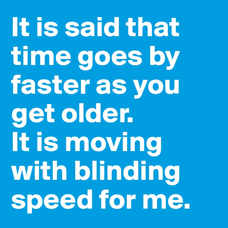 It is said that time goes by faster as you get older. It is moving with blinding speed for me.
