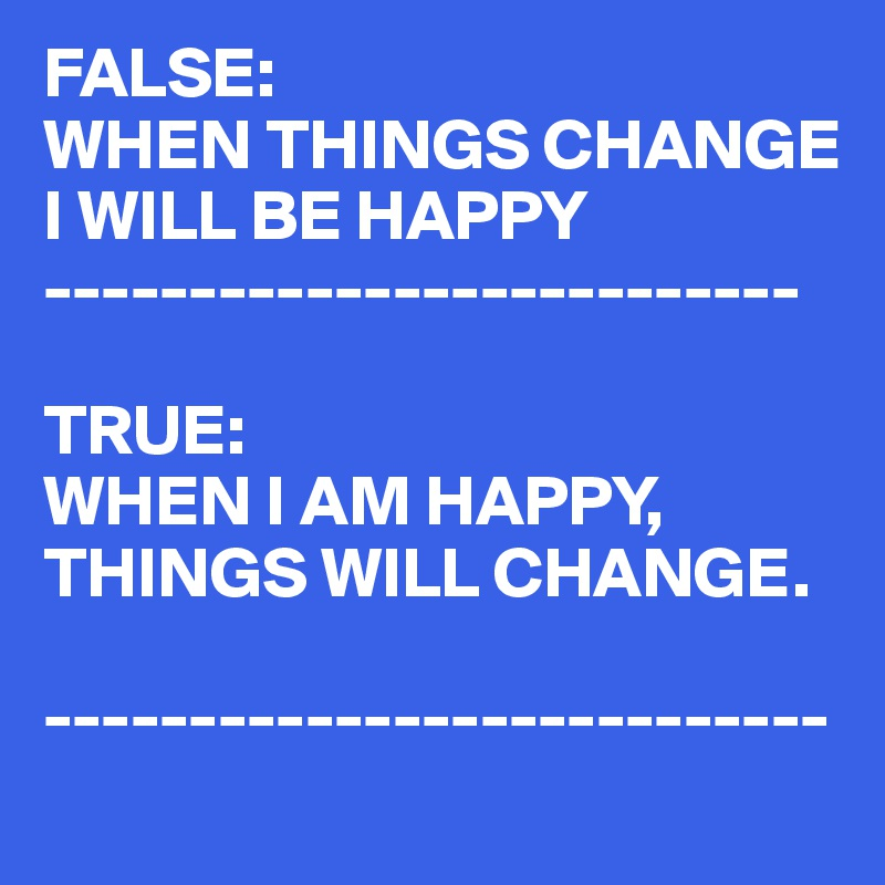 FALSE: WHEN THINGS CHANGE I WILL BE HAPPY --------------------------  TRUE: WHEN I AM HAPPY, THINGS WILL CHANGE.  ---------------------------