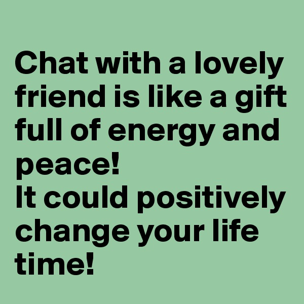 Chat with a lovely friend is like a gift full of energy and peace! It could positively change your life time!