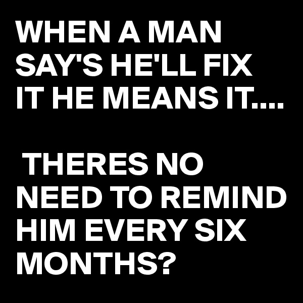 WHEN A MAN SAY'S HE'LL FIX IT HE MEANS IT....   THERES NO NEED TO REMIND HIM EVERY SIX MONTHS?