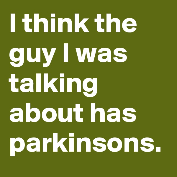 I think the guy I was talking about has parkinsons.