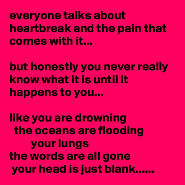 everyone talks about heartbreak and the pain that comes with it...   but honestly you never really know what it is until it happens to you...  like you are drowning   the oceans are flooding                      your lungs                    the words are all gone   your head is just blank......