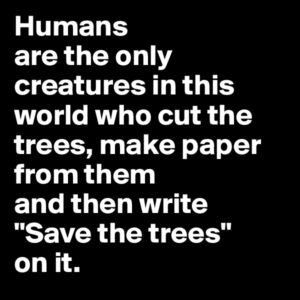 "Humans  are the only creatures in this world who cut the trees, make paper from them  and then write  ""Save the trees""  on it."