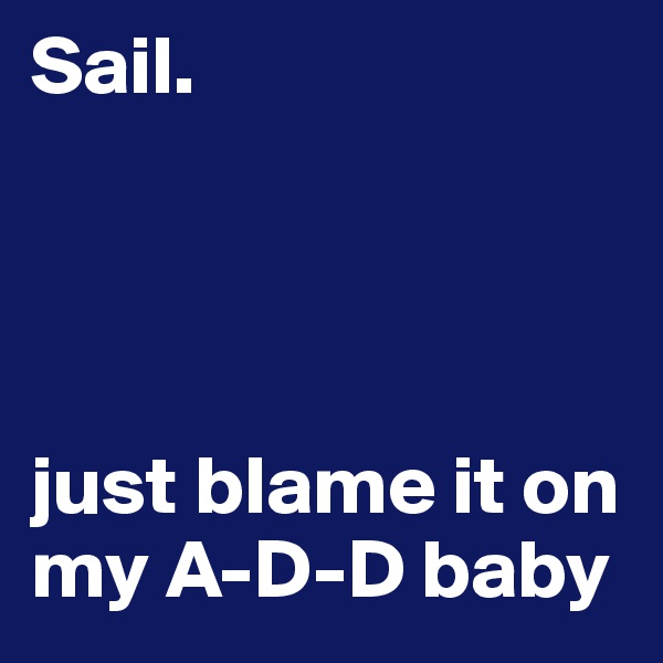 Sail.            just blame it on my A-D-D baby