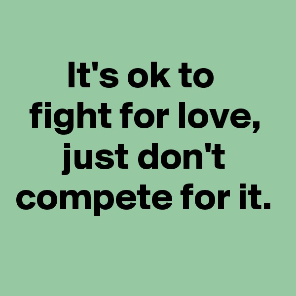 It's ok to  fight for love, just don't compete for it.