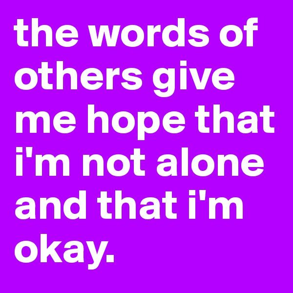 the words of others give me hope that i'm not alone and that i'm okay.