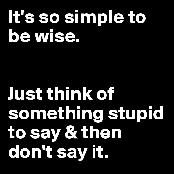 It's so simple to be wise.    Just think of something stupid to say & then don't say it.
